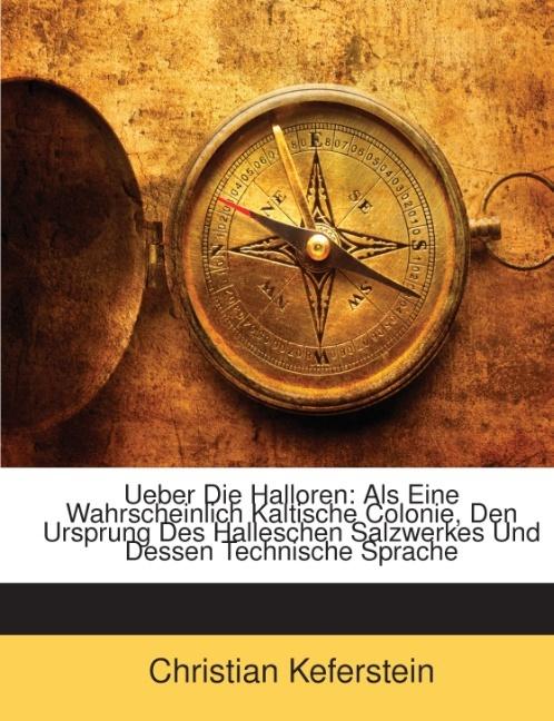 Ueber Die Halloren: Als Eine Wahrscheinlich Kaltische Colonie, Den Ursprung Des Halleschen Salzwerkes Und Dessen Technische Sprache als Taschenbuc...