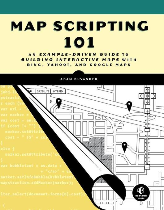 Map Scripting 101: An Example-Driven Guide to Building Interactive Maps with Bing, Yahoo!, and Google Maps als Buch von
