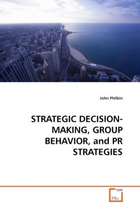 STRATEGIC DECISION-MAKING, GROUP BEHAVIOR, and PR STRATEGIES als Buch von John Philbin