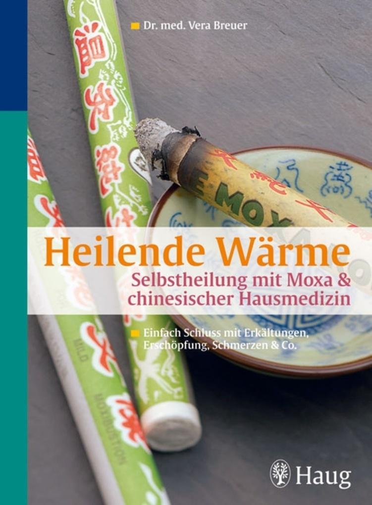 Heilende Wärme Selbstheilung mit Moxa & chinesischer Hausmedizin als eBook von Vera Breuer - Haug Sachbuch