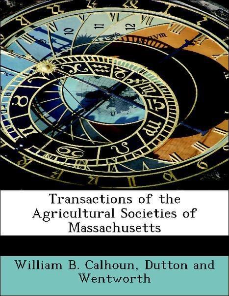 Transactions of the Agricultural Societies of Massachusetts als Taschenbuch von William B. Calhoun, Dutton and Wentworth