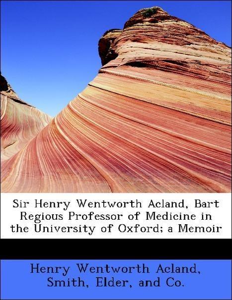 Sir Henry Wentworth Acland, Bart Regious Professor of Medicine in the University of Oxford; a Memoir als Taschenbuch von
