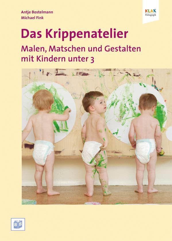 Das Krippenatelier: Malen, Matschen und Gestalten mit Kindern unter 3 als Buch von Antje Bostelmann, Michael Fink
