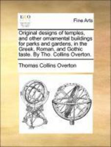 Original designs of temples and other ornamental buildings for parks and gardens in the Greek Roman and Gothic taste. By Tho. Collins Overton....