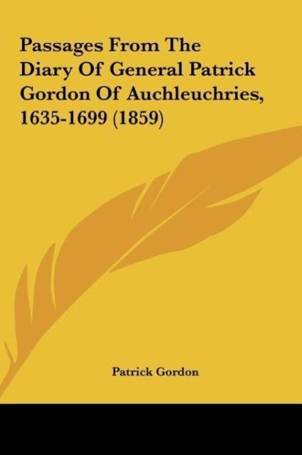 Passages From The Diary Of General Patrick Gordon Of Auchleuchries, 1635-1699 (1859) als Buch von Patrick Gordon - Kessinger Publishing, LLC