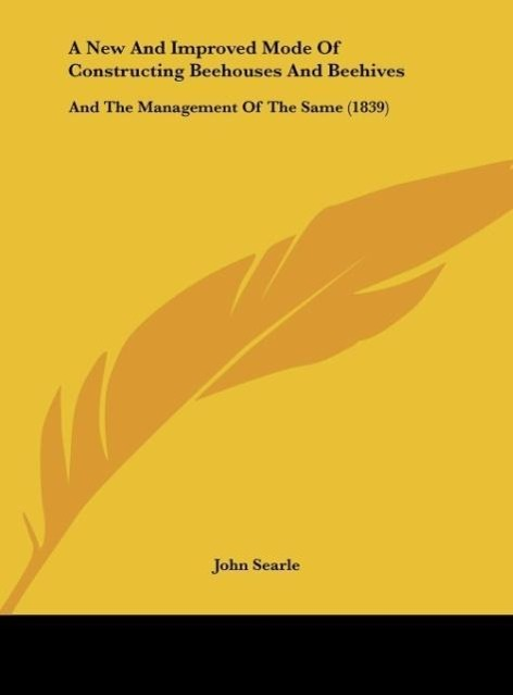 A New And Improved Mode Of Constructing Beehouses And Beehives als Buch von John Searle