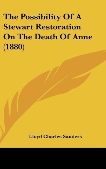 The Possibility Of A Stewart Restoration On The Death Of Anne (1880) als Buch von Lloyd Charles Sanders - Kessinger Publishing, LLC