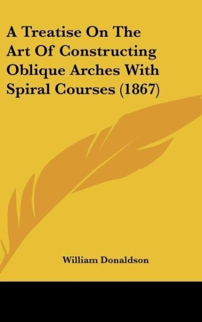 A Treatise On The Art Of Constructing Oblique Arches With Spiral Courses 1867 als Buch von William Donaldson