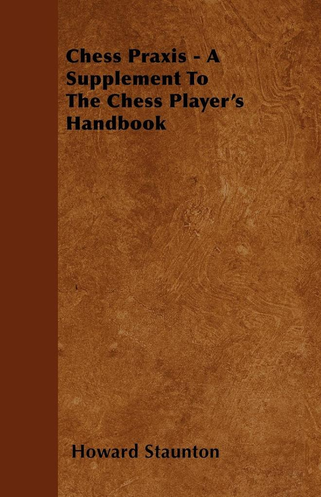 Chess Praxis - A Supplement To The Chess Player...