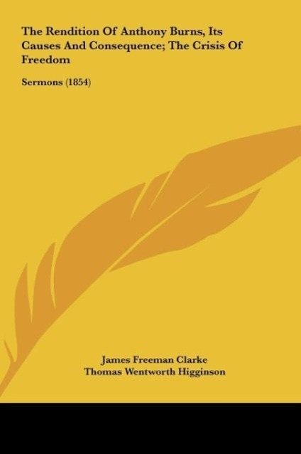 The Rendition Of Anthony Burns, Its Causes And Consequence; The Crisis Of Freedom als Buch von James Freeman Clarke, Tho