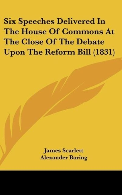 Six Speeches Delivered In The House Of Commons At The Close Of The Debate Upon The Reform Bill (1831) als Buch von James Scarlett, Alexander Barin... - Kessinger Publishing, LLC