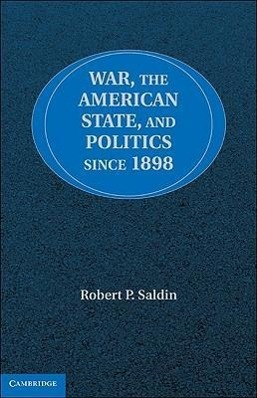 War, the American State, and Politics Since 1898 als Buch von Robert P. Saldin