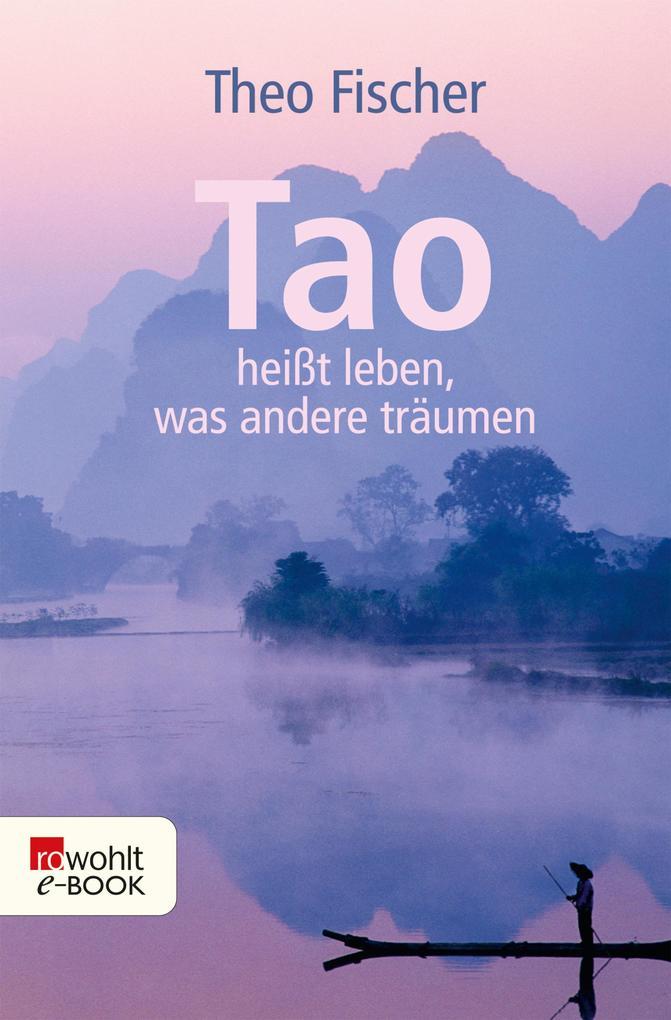 Tao heißt leben, was andere träumen als eBook von Theo Fischer