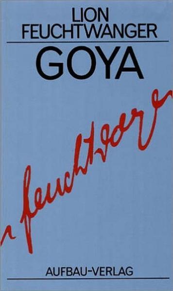 Goya oder Der arge Weg der Erkenntnis als Buch von Lion Feuchtwanger
