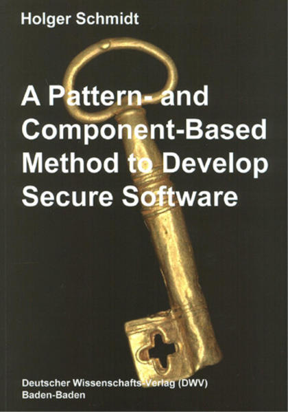 A Pattern and Component-Based Method to Develop Secure Software als Buch von Holger Schmidt