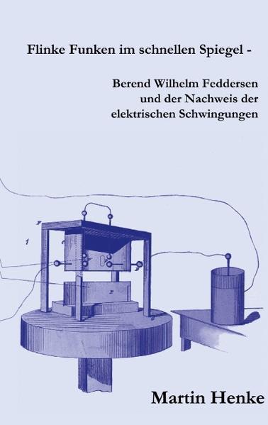 Flinke Funken im schnellen Spiegel - Berend Wilhelm Feddersen und der Nachweis der elektrischen Schwingungen als Buch von Martin Henke
