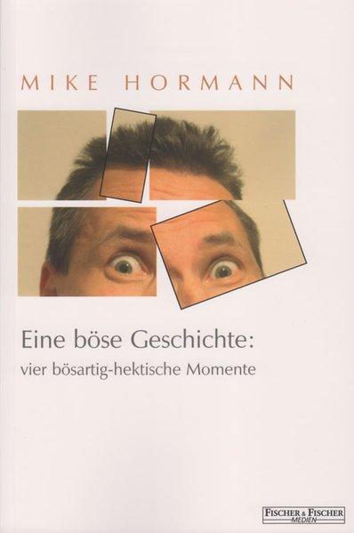 Eine böse Geschichte: vier bösartig-hektische Momente als Buch von Mike Hormann