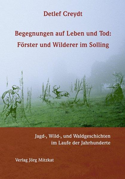 Begegnungen auf Leben und Tod: Förster und Wilderer im Solling als Buch von Detlef Creydt