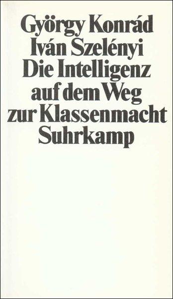 Die Intelligenz auf dem Weg zur Klassenmacht als Buch von György Konrad, Ivan Szelenyi, Iván Szelényi