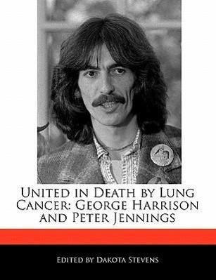 United in Death by Lung Cancer: George Harrison and Peter Jennings als Taschenbuch von Dakota Stevens