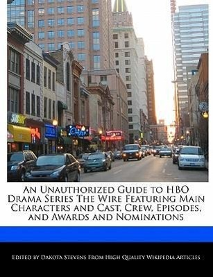 An Unauthorized Guide to HBO Drama Series the Wire Featuring Main Characters and Cast, Crew, Episodes, and Awards and No