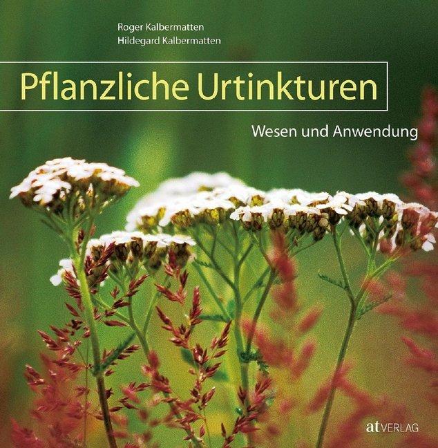 Pflanzliche Urtinkturen als Buch von Roger Kalbermatten, Hildegard Kalbermatten
