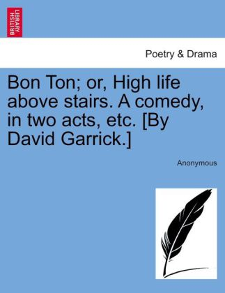 Bon Ton; or, High life above stairs. A comedy, in two acts, etc. [By David Garrick.] als Taschenbuch von Anonymous