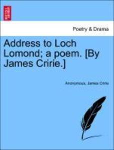 Address to Loch Lomond; a poem. By James Cririe. als Taschenbuch von Anonymous James Cririe