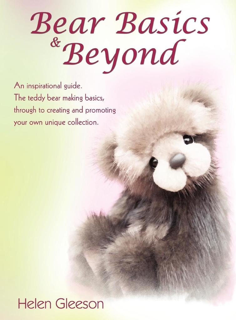 Bear Basics & Beyond: An Inspirational Guide. the Teddy Bear Making Basics, Through to Creating and Promoting Your Own U