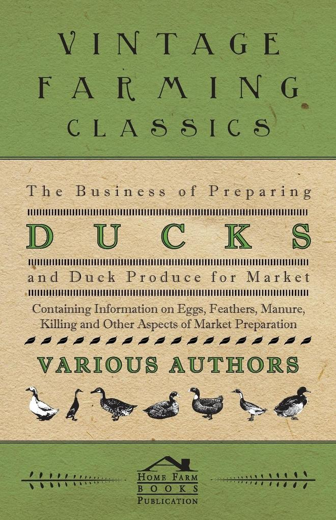 The Business of Preparing Ducks and Duck Produce for Market - Containing Information on Eggs, Feathers, Manure, Killing