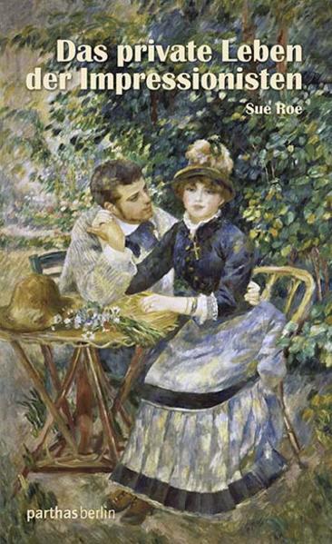 Das private Leben der Impressionisten als Buch von Sue Roe