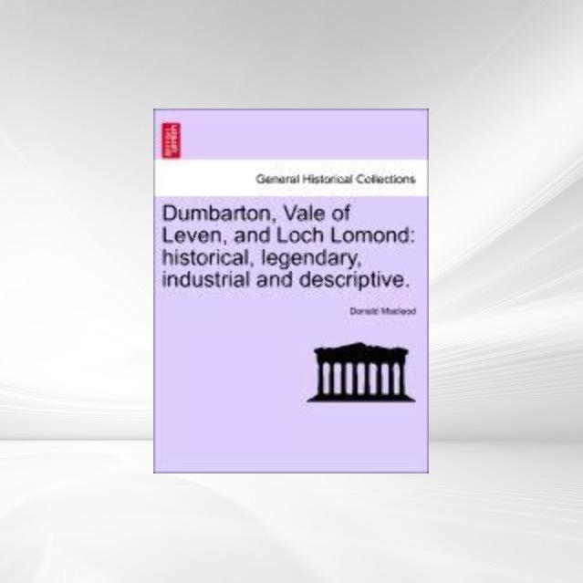 Dumbarton Vale of Leven and Loch Lomond historical legendary industrial and descriptive. als Taschenbuch von Donald Macleod
