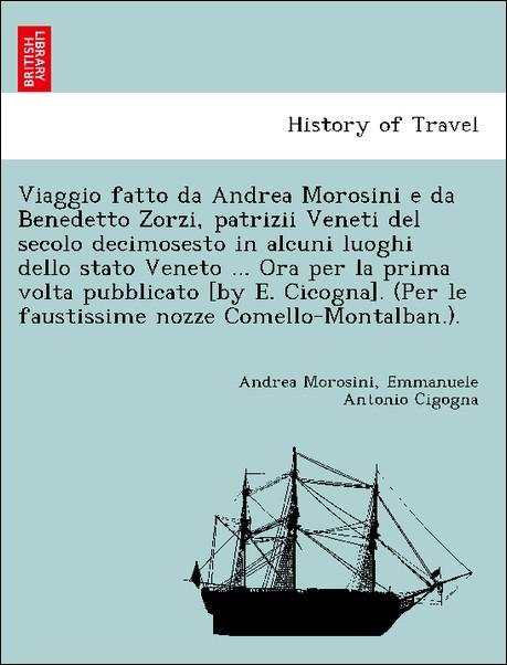 Viaggio fatto da Andrea Morosini e da Benedetto Zorzi, patrizii Veneti del secolo decimosesto in alcuni luoghi dello stato Veneto ... Ora per la p...