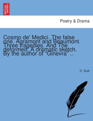 Cosmo de' Medici. The false one. Agramont and Beaumont. Three tragedies. And The deformed. A dramatic sketch. By the aut