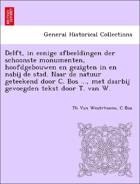 Delft, in eenige afbeeldingen der schoonste mon...