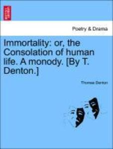 Immortality: or, the Consolation of human life. A monody. [By T. Denton.] als Taschenbuch von Thomas Denton - British Library, Historical Print Editions