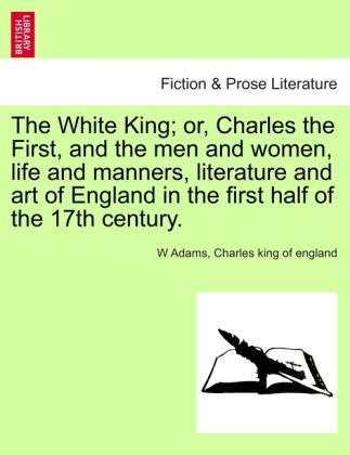 The White King; or, Charles the First, and the men and women, life and manners, literature and art of England in the fir