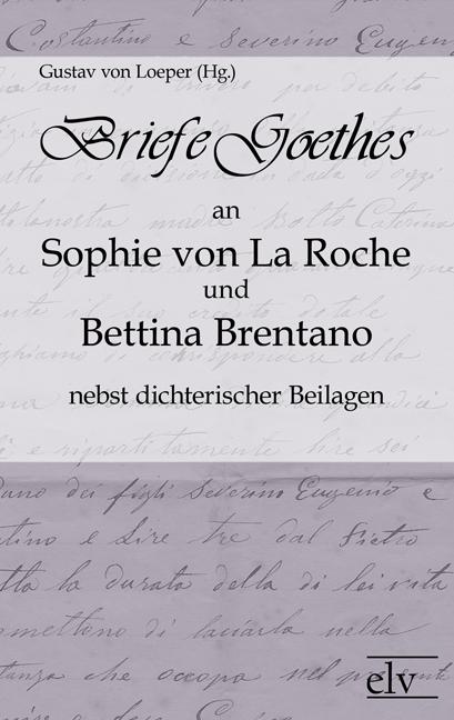 Briefe Goethes an Sophie von La Roche und Bettina Brentano nebst dichterischen Beilagen als Buch von Johann Wolfgang von Goethe
