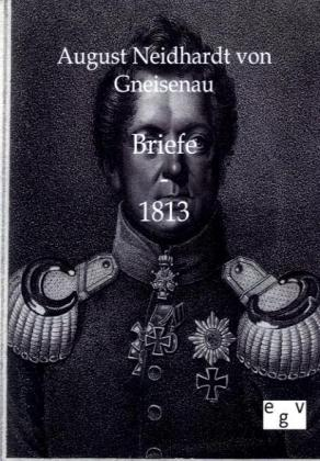 Briefe - 1813 als Buch von August Neidhardt von Gneisenau