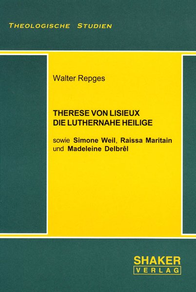 Therese von Lisieux, die luthernahe Heilige - sowie Simone Weil, Raissa Maritain und Madeleine Delbrêl (Theologische Studien)