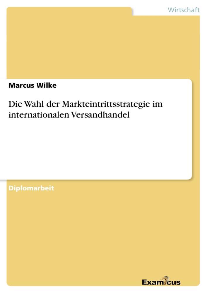 Die Wahl der Markteintrittsstrategie im internationalen Versandhandel als Buch von Marcus Wilke