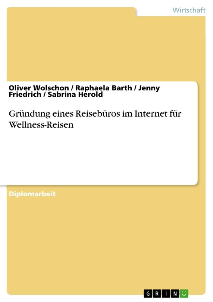 Vorschaubild von Gründung eines Reisebüros im Internet für Wellness-Reisen als Buch von Raphaela Barth, Jenny Friedrich, Sabrina Herold, Oliver Wolschon
