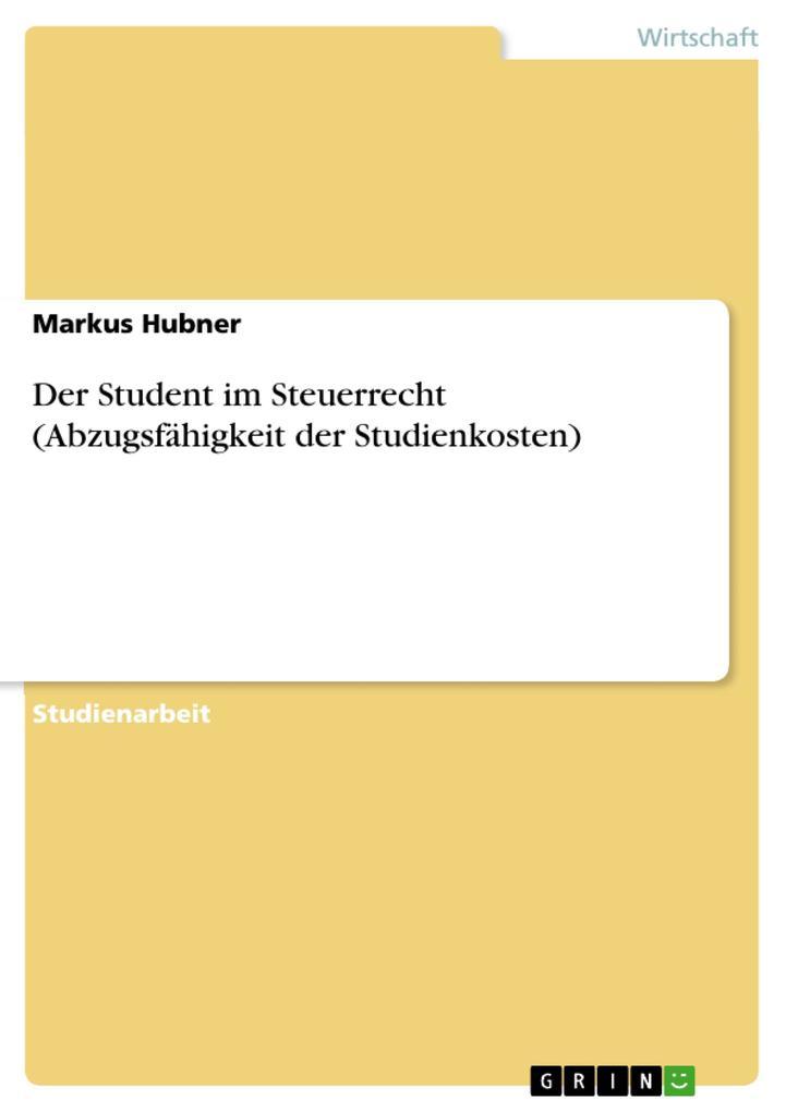 Der Student im Steuerrecht (Abzugsfähigkeit der Studienkosten) als eBook von Markus Hubner - GRIN Verlag