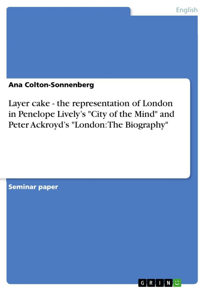 Layer cake - the representation of London in Penelope Livelys City of the Mind and Peter Ackroyds London The Biography als eBook von Ana Colton...
