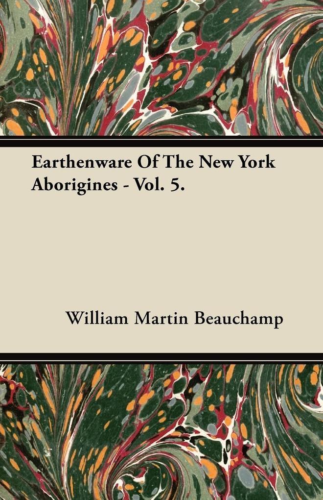 Earthenware Of The New York Aborigines - Vol. 5. als Taschenbuch von William Martin Beauchamp