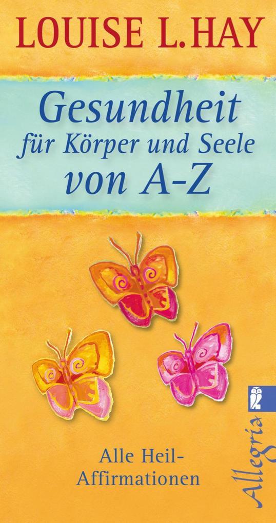 Gesundheit für Körper und Seele von A-Z als eBook von Louise Hay
