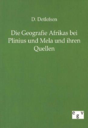 Die Geographie Afrikas bei Plinius und Mela und ihren Quellen als Buch von D. Detlefsen