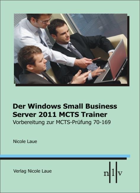 Der Windows Small Business Server 2011 MCTS Trainer, Vorbereitung zur MCTS Prüfung 70-169 als Buch von Nicole Laue