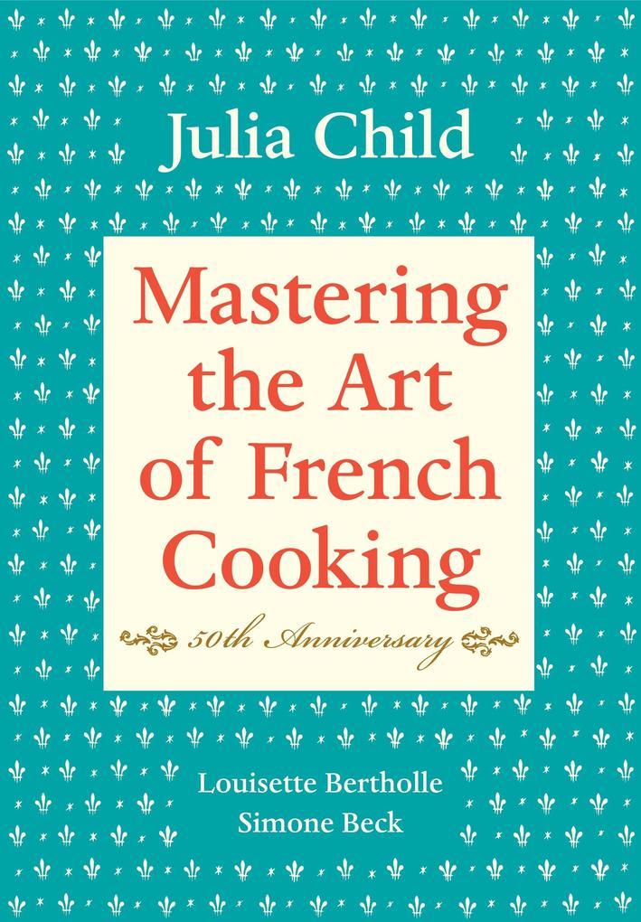 Mastering the Art of French Cooking: Volume 1. 50th Anniversary Edition als Buch von Julia Child