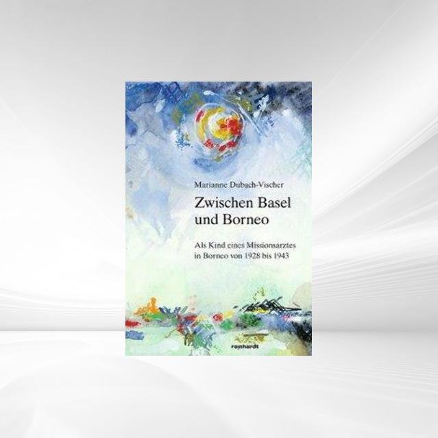 Zwischen Basel und Borneo als Buch von Marianne Dubach-Vischer